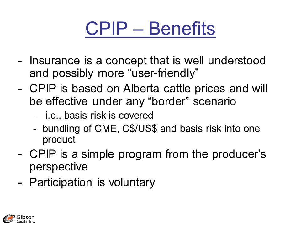 CPIP – Benefits -Insurance is a concept that is well understood and possibly more user-friendly -CPIP is based on Alberta cattle prices and will be effective under any border scenario - i.e., basis risk is covered -bundling of CME, C$/US$ and basis risk into one product -CPIP is a simple program from the producers perspective -Participation is voluntary