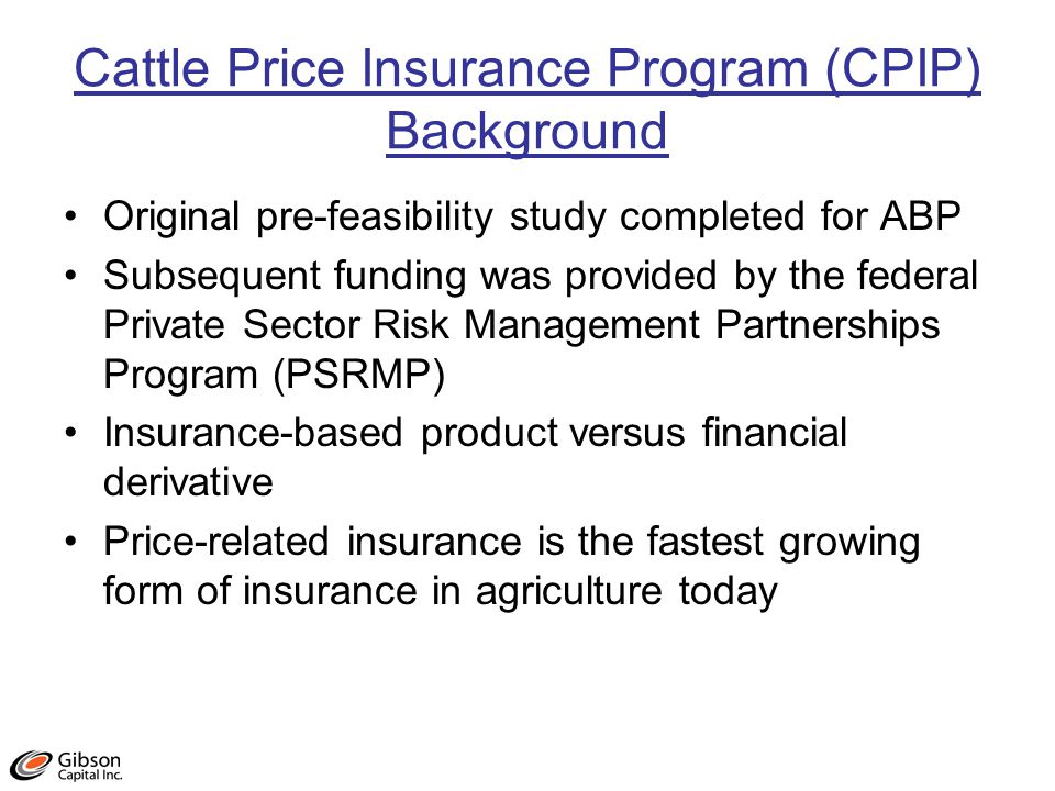 Cattle Price Insurance Program (CPIP) Background Original pre-feasibility study completed for ABP Subsequent funding was provided by the federal Private Sector Risk Management Partnerships Program (PSRMP) Insurance-based product versus financial derivative Price-related insurance is the fastest growing form of insurance in agriculture today
