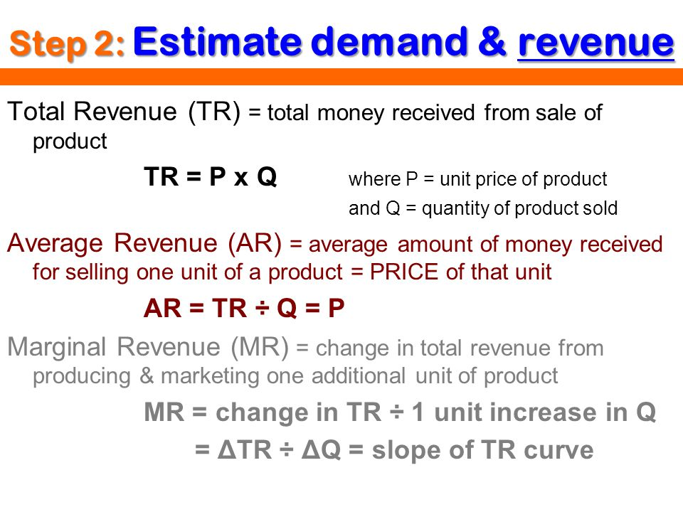 Step 2: Estimate demand & revenue Total Revenue (TR) = total money received from sale of product TR = P x Q where P = unit price of product and Q = qu
