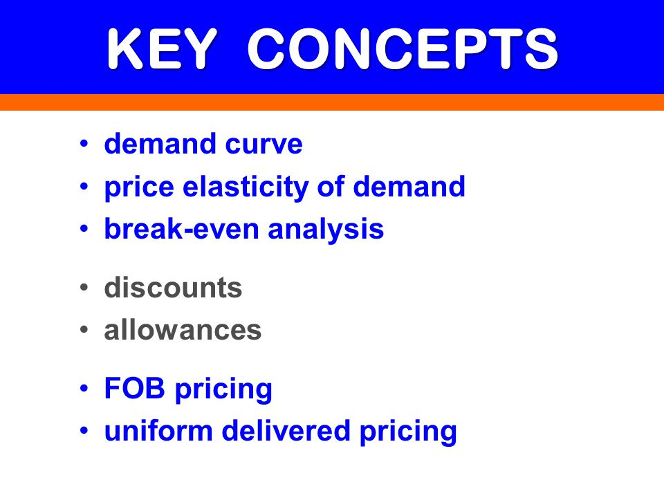 KEY CONCEPTS demand curve price elasticity of demand break-even analysis discounts allowances FOB pricing uniform delivered pricing