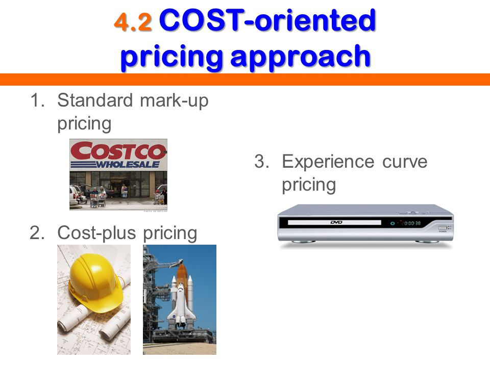 4.2 COST-oriented pricing approach 1.Standard mark-up pricing 2.Cost-plus pricing 3.Experience curve pricing