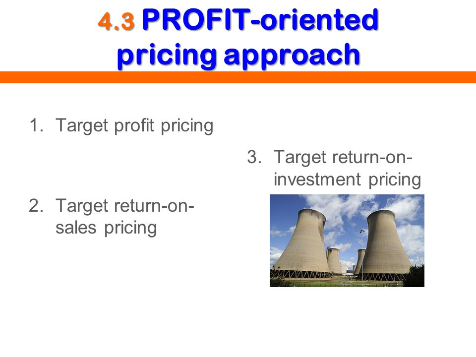 4.3 PROFIT-oriented pricing approach 1.Target profit pricing 2.Target return-on- sales pricing 3.Target return-on- investment pricing