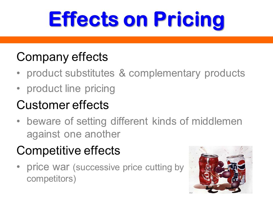 Effects on Pricing Company effects product substitutes & complementary products product line pricing Customer effects beware of setting different kind