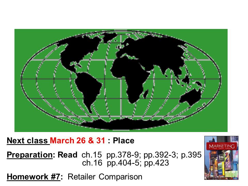 Next class March 26 & 31 : Place Preparation: Read ch.15 pp.378-9; pp.392-3; p.395 ch.16 pp.404-5; pp.423 Homework #7: Retailer Comparison
