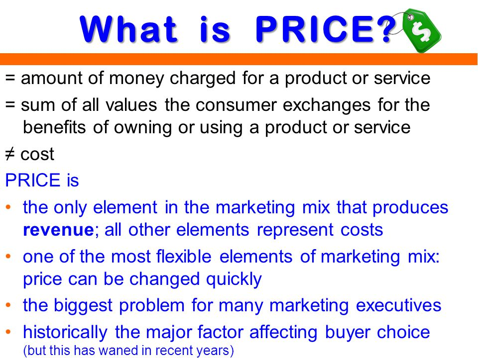 = amount of money charged for a product or service = sum of all values the consumer exchanges for the benefits of owning or using a product or service