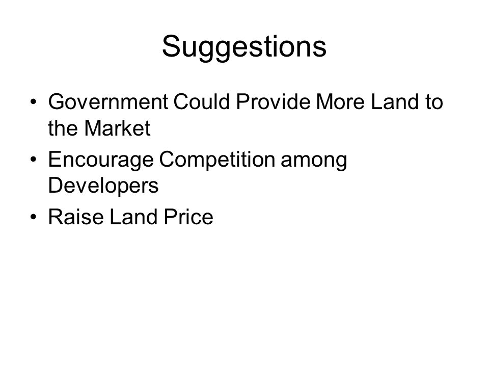 Suggestions Government Could Provide More Land to the Market Encourage Competition among Developers Raise Land Price