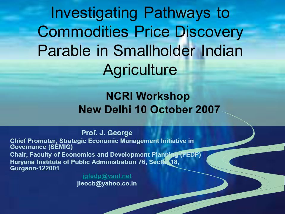 Investigating Pathways to Commodities Price Discovery Parable in Smallholder Indian Agriculture Prof. J. George Chief Promoter, Strategic Economic Man