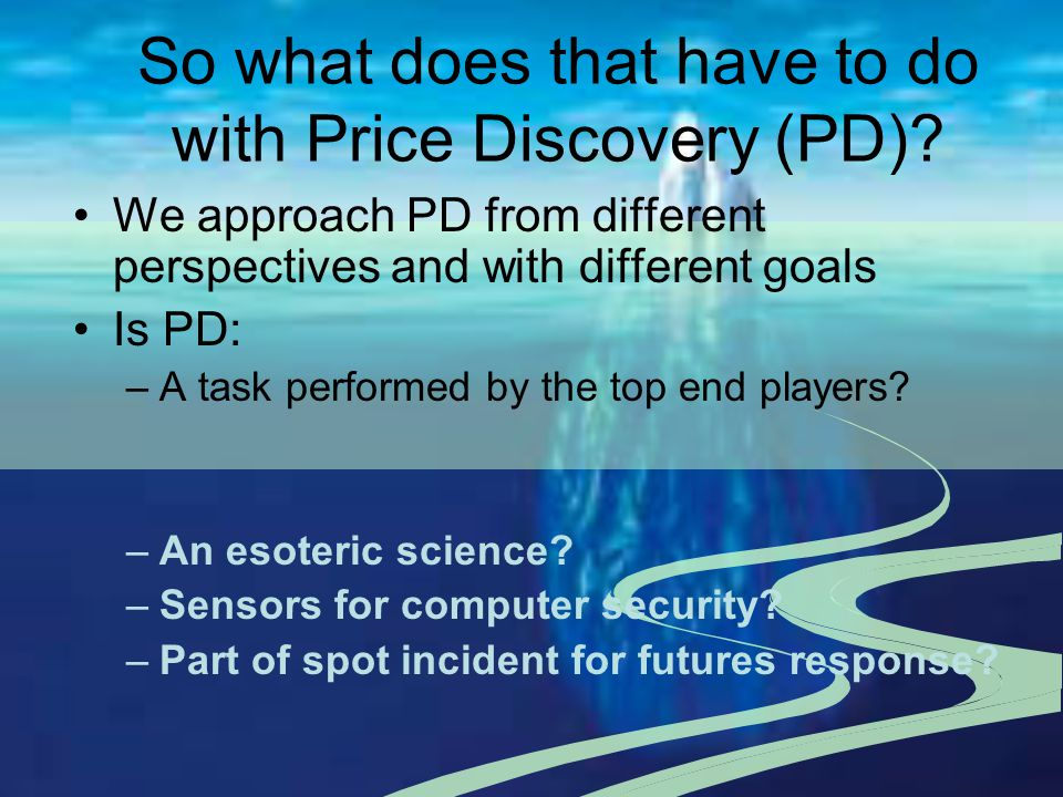 So what does that have to do with Price Discovery (PD)? We approach PD from different perspectives and with different goals Is PD: –A task performed b
