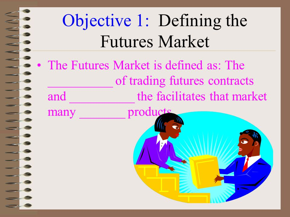 Objective 1: Defining the Futures Market The Futures Market is defined as: The __________ of trading futures contracts and __________ the facilitates that market many _______ products