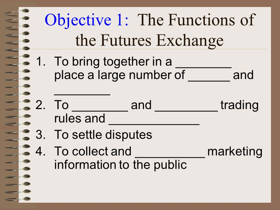 Objective 1: The Functions of the Futures Market 1.Provide an ________ and _________ mechanism for the management of price risk 2.Provide an efficient mechanism for price _________ 3.Provide a source of ___________ for decision making 4.Provide a means for _______ to secure additional __________ capital
