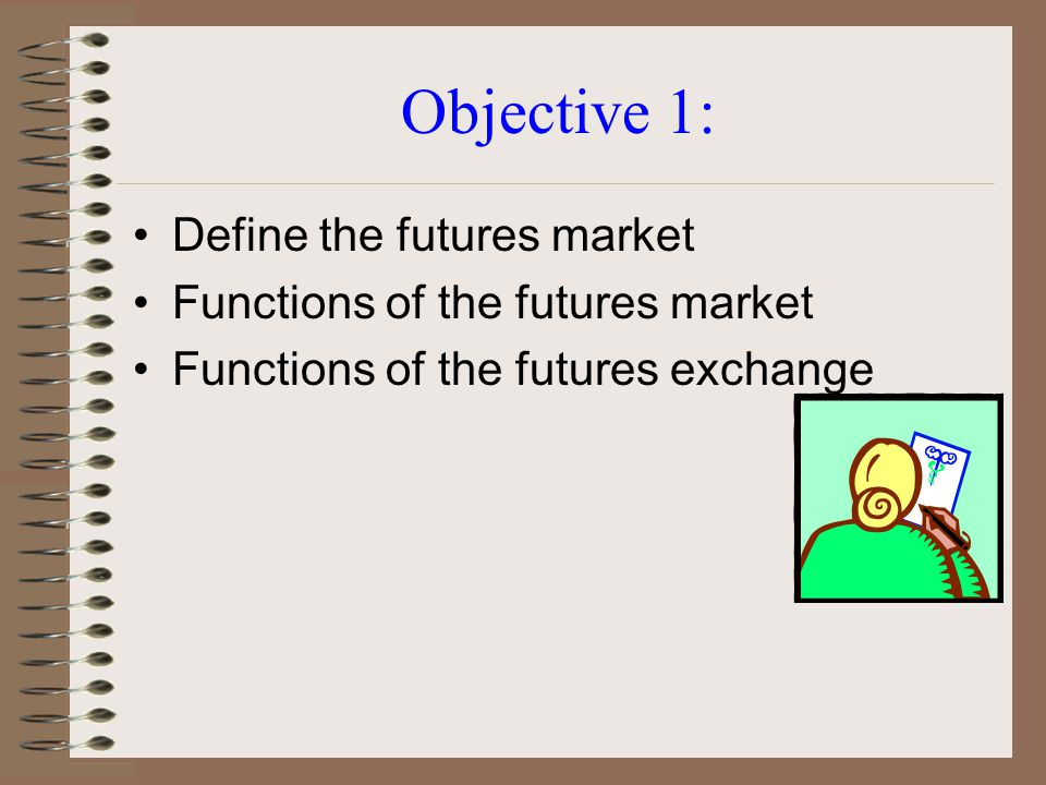 Objective 1: Define the futures market Functions of the futures market Functions of the futures exchange