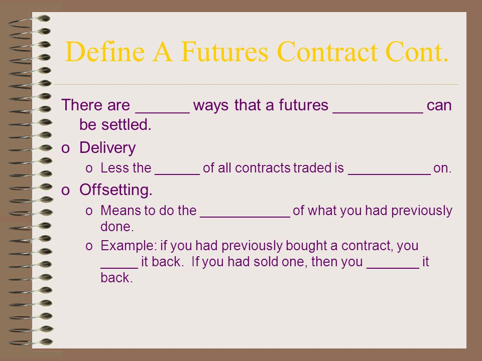Define a futures contract oA _______ binding commitment to make or take __________ of a ____________ quantity and quality of a commodity at a predetermined ______ and time in the future, for a price determined by auction in the trading _____ of an exchange oPrice is determined by open __________.