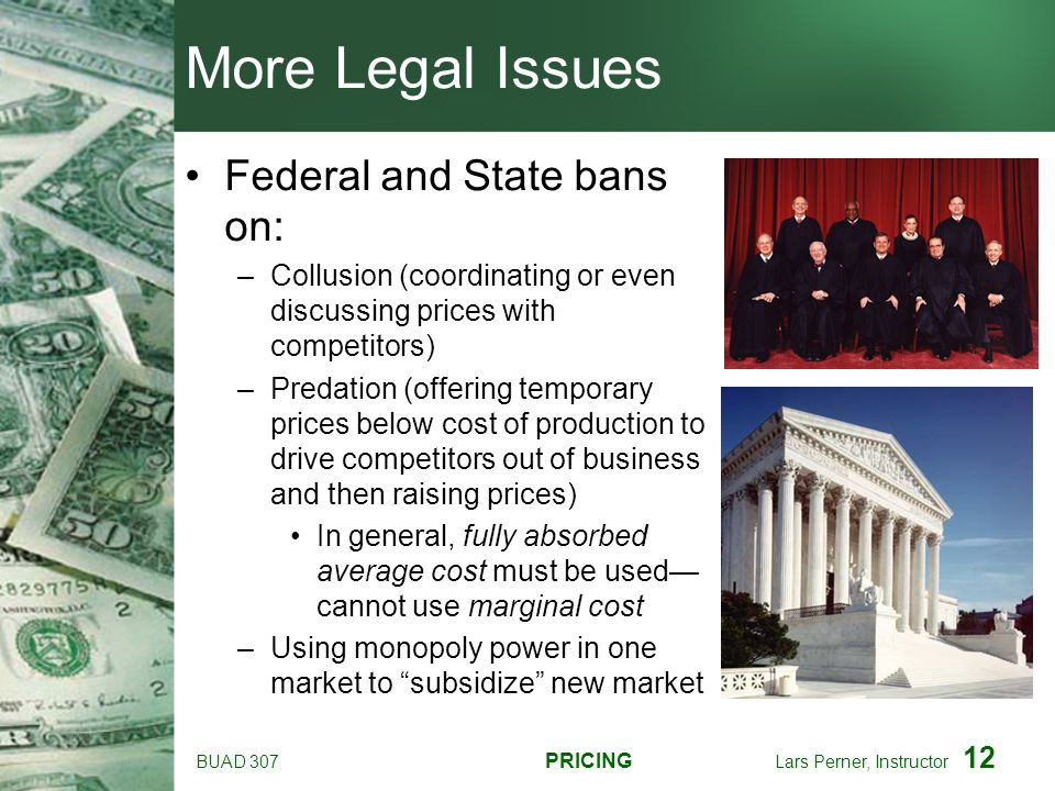 BUAD 307 PRICING Lars Perner, Instructor 12 More Legal Issues Federal and State bans on: –Collusion (coordinating or even discussing prices with compe
