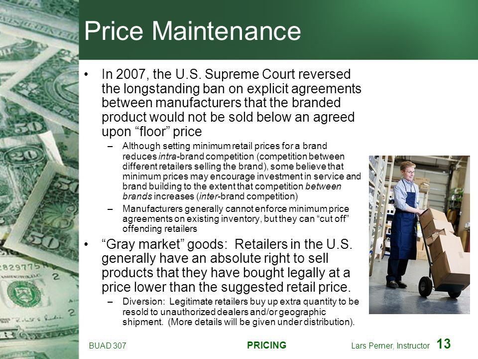 BUAD 307 PRICING Lars Perner, Instructor 13 Price Maintenance In 2007, the U.S. Supreme Court reversed the longstanding ban on explicit agreements bet