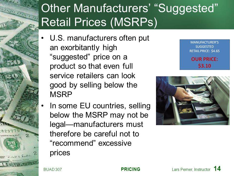 BUAD 307 PRICING Lars Perner, Instructor 14 Other Manufacturers Suggested Retail Prices (MSRPs) U.S. manufacturers often put an exorbitantly high sugg