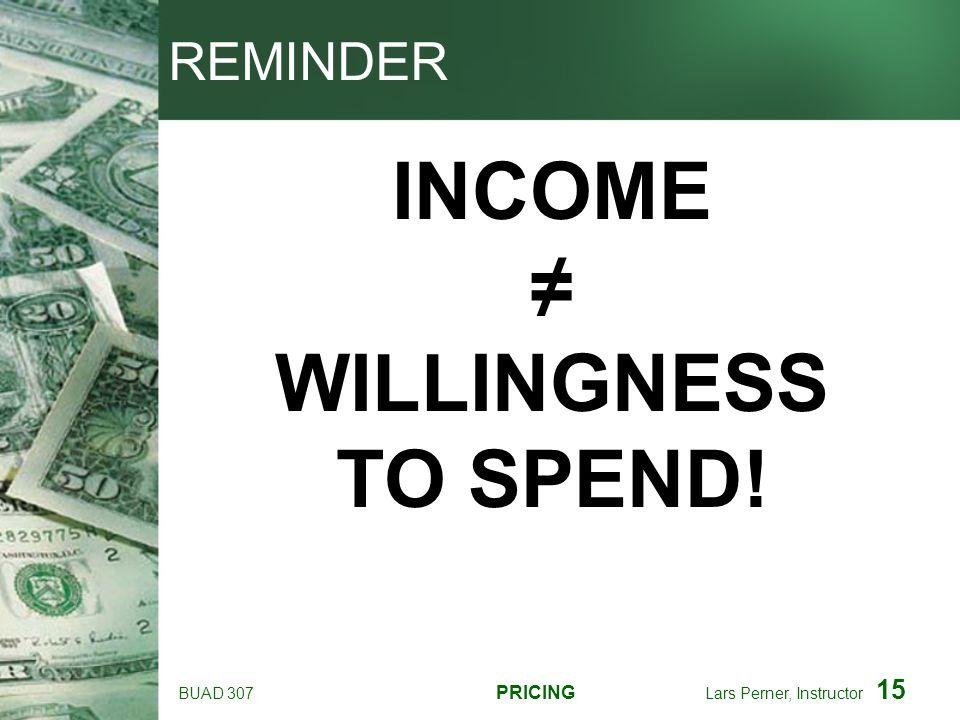 BUAD 307 PRICING Lars Perner, Instructor 15 REMINDER INCOME WILLINGNESS TO SPEND!
