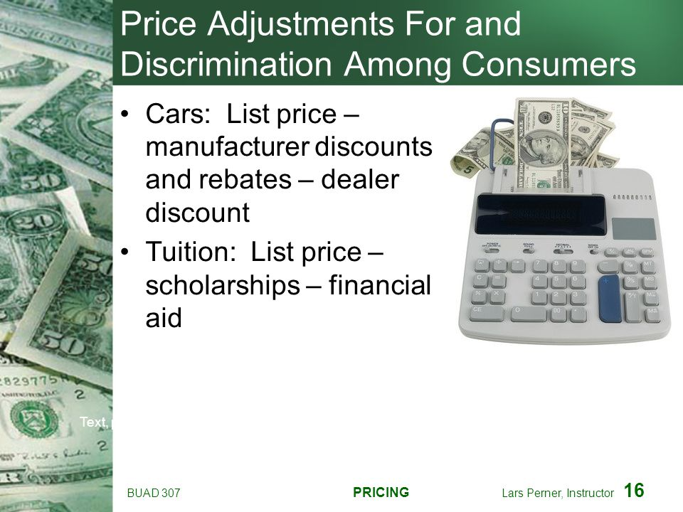 BUAD 307 PRICING Lars Perner, Instructor 16 Price Adjustments For and Discrimination Among Consumers Cars: List price – manufacturer discounts and reb