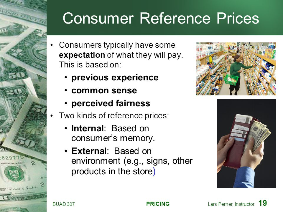 BUAD 307 PRICING Lars Perner, Instructor 19 Consumer Reference Prices Consumers typically have some expectation of what they will pay. This is based o