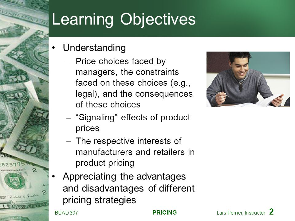 BUAD 307 PRICING Lars Perner, Instructor 2 Learning Objectives Understanding –Price choices faced by managers, the constraints faced on these choices