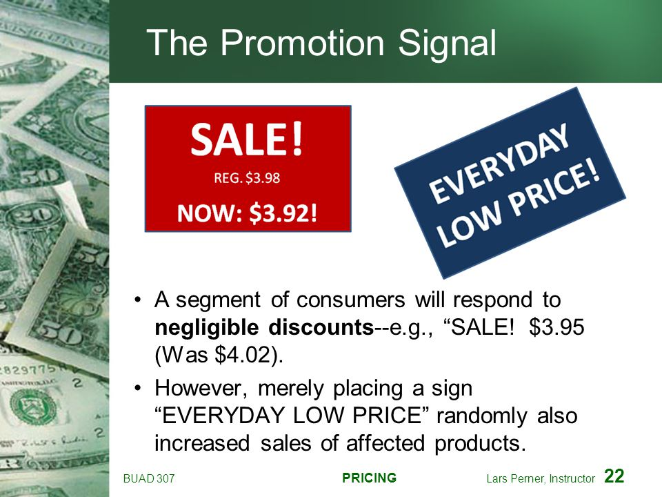 BUAD 307 PRICING Lars Perner, Instructor 22 The Promotion Signal A segment of consumers will respond to negligible discounts--e.g., SALE! $3.95 (Was $