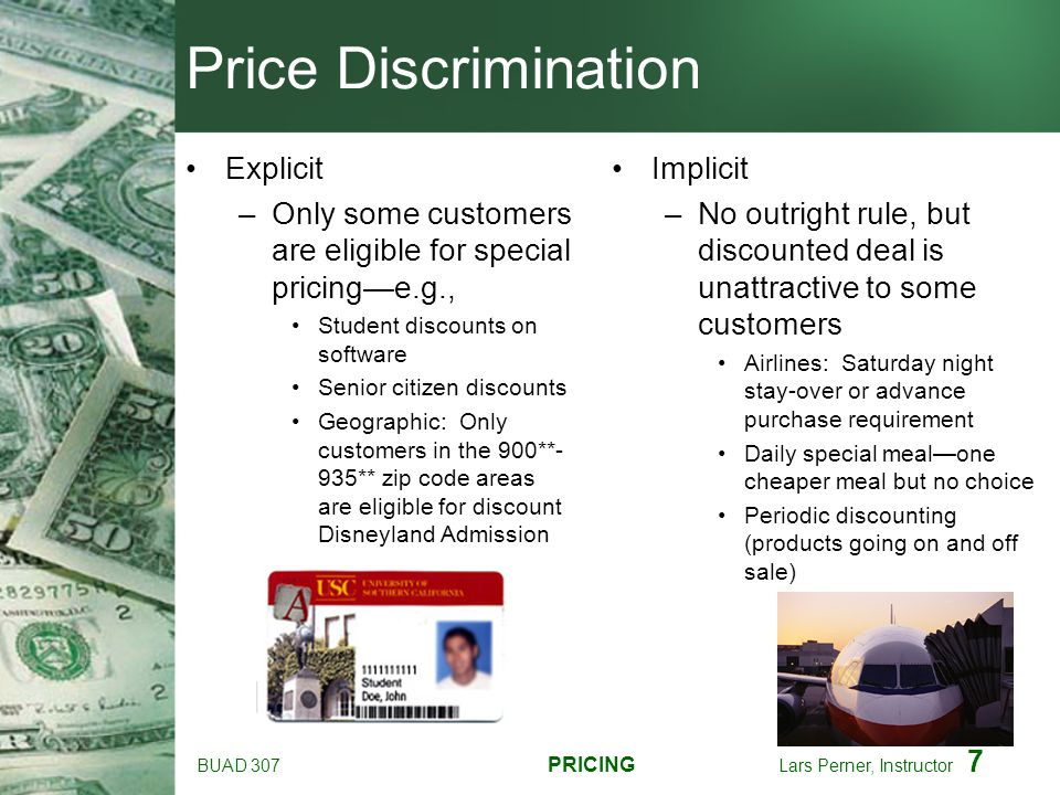 BUAD 307 PRICING Lars Perner, Instructor 7 Price Discrimination Explicit –Only some customers are eligible for special pricinge.g., Student discounts