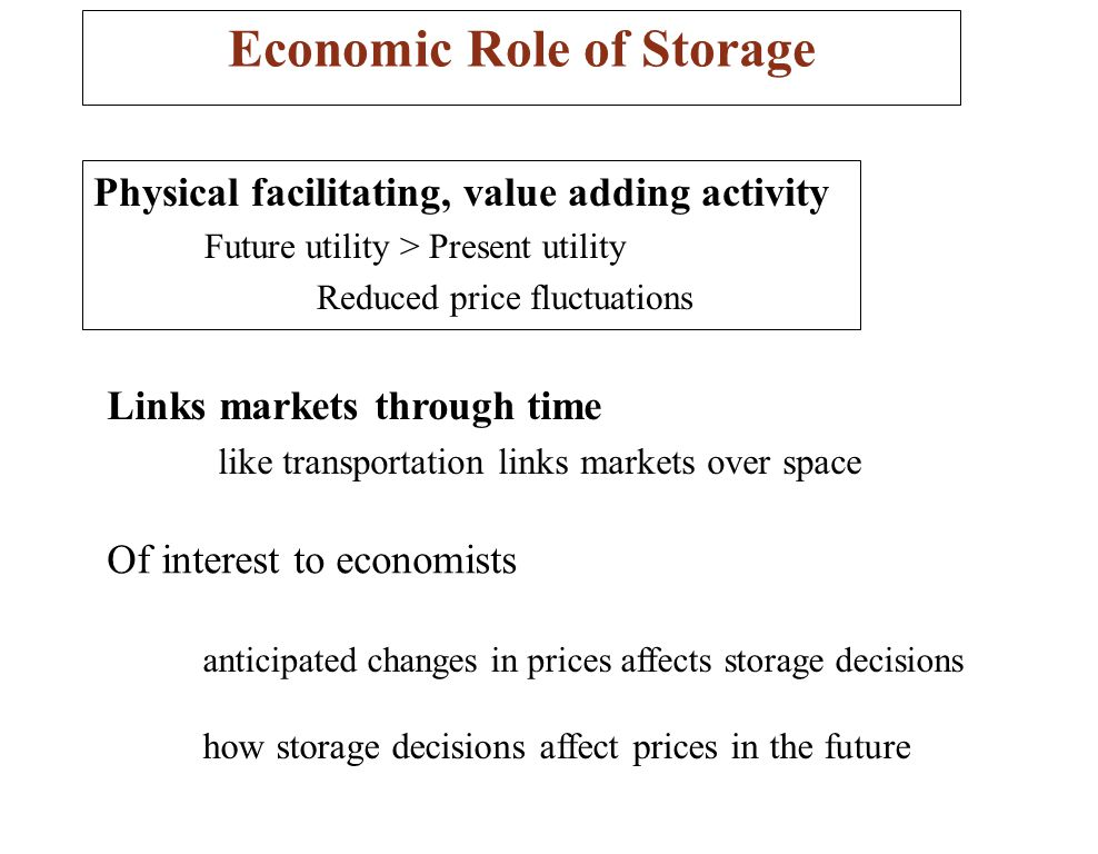 Economic Role of Storage Physical facilitating, value adding activity Future utility > Present utility Reduced price fluctuations Links markets through time like transportation links markets over space Of interest to economists anticipated changes in prices affects storage decisions how storage decisions affect prices in the future