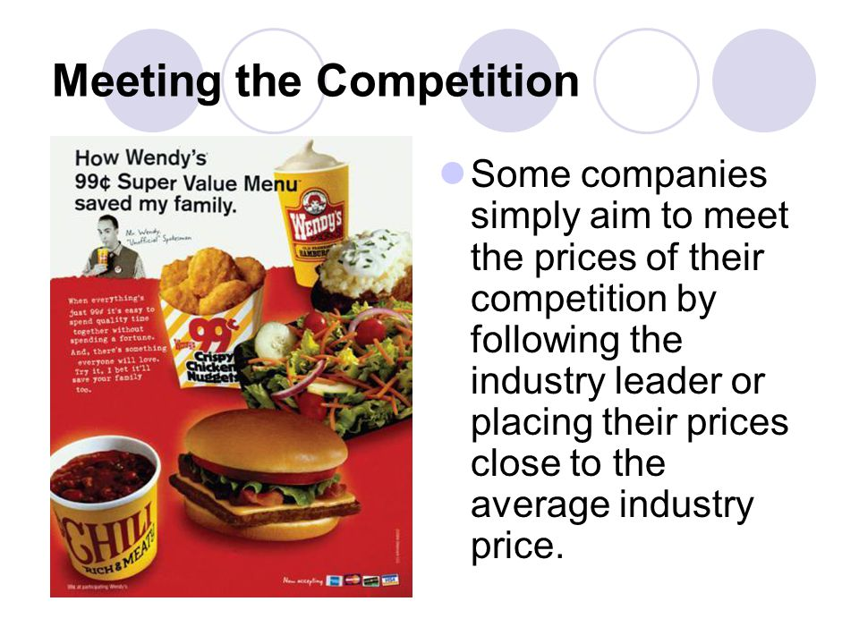 Meeting the Competition Some companies simply aim to meet the prices of their competition by following the industry leader or placing their prices close to the average industry price.