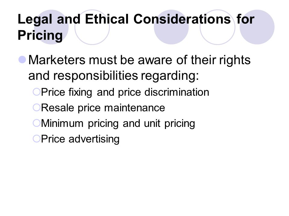 Legal and Ethical Considerations for Pricing Marketers must be aware of their rights and responsibilities regarding: Price fixing and price discrimination Resale price maintenance Minimum pricing and unit pricing Price advertising