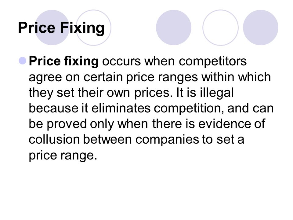Price Fixing Price fixing occurs when competitors agree on certain price ranges within which they set their own prices.