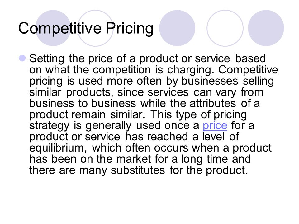 Competitive Pricing Setting the price of a product or service based on what the competition is charging.