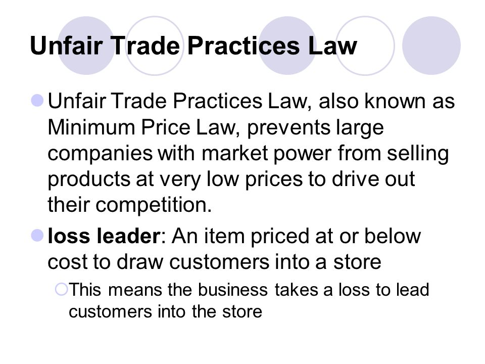 Unfair Trade Practices Law Unfair Trade Practices Law, also known as Minimum Price Law, prevents large companies with market power from selling products at very low prices to drive out their competition.