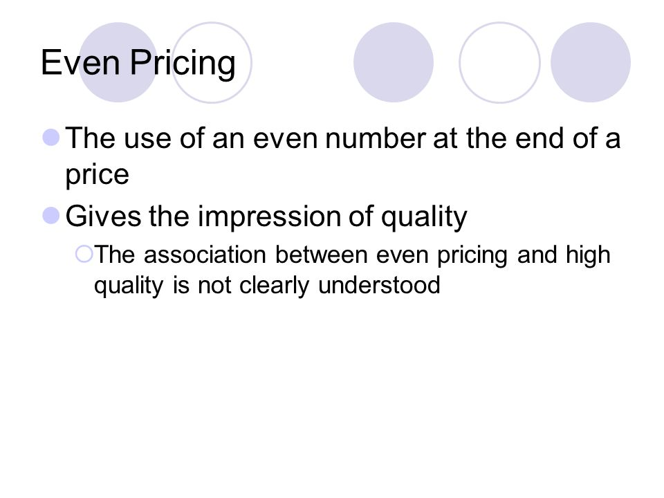 Even Pricing The use of an even number at the end of a price Gives the impression of quality The association between even pricing and high quality is not clearly understood