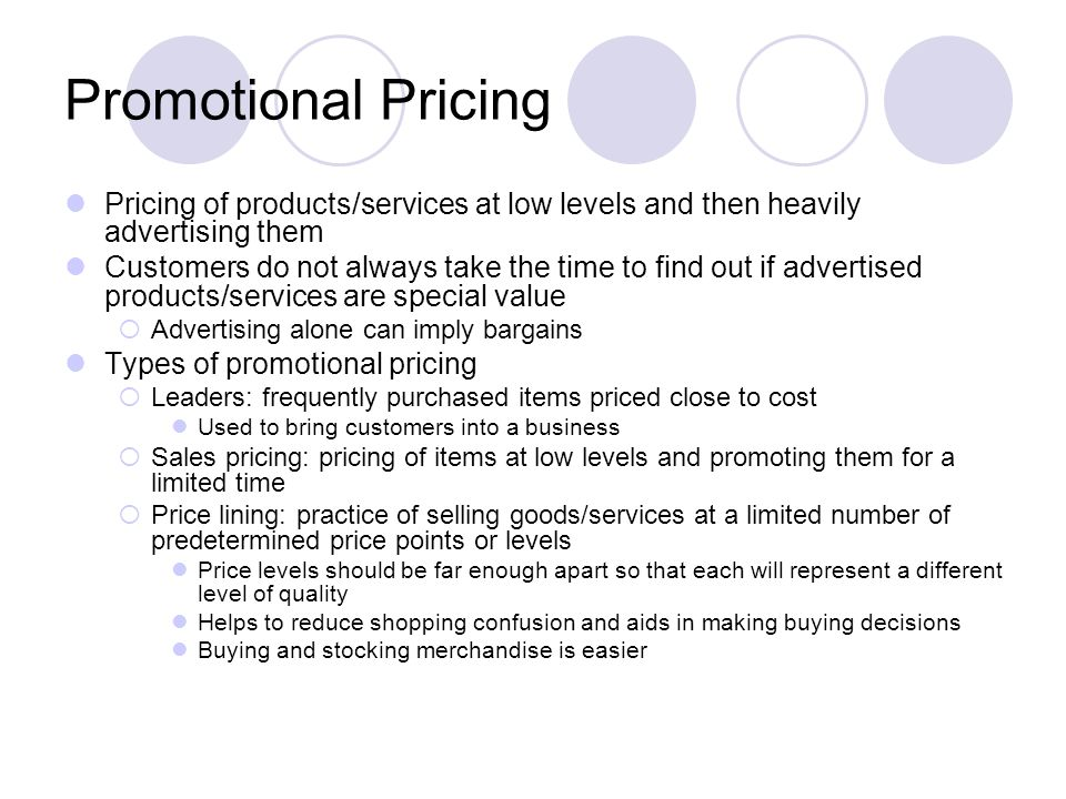 Promotional Pricing Pricing of products/services at low levels and then heavily advertising them Customers do not always take the time to find out if advertised products/services are special value Advertising alone can imply bargains Types of promotional pricing Leaders: frequently purchased items priced close to cost Used to bring customers into a business Sales pricing: pricing of items at low levels and promoting them for a limited time Price lining: practice of selling goods/services at a limited number of predetermined price points or levels Price levels should be far enough apart so that each will represent a different level of quality Helps to reduce shopping confusion and aids in making buying decisions Buying and stocking merchandise is easier