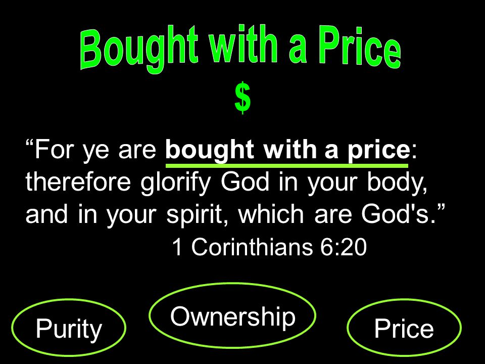 For ye are bought with a price: therefore glorify God in your body, and in your spirit, which are God s.