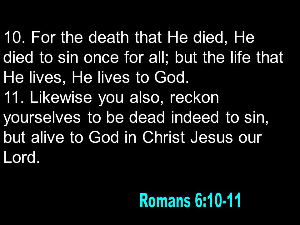 10. For the death that He died, He died to sin once for all; but the life that He lives, He lives to God. 11. Likewise you also, reckon yourselves to