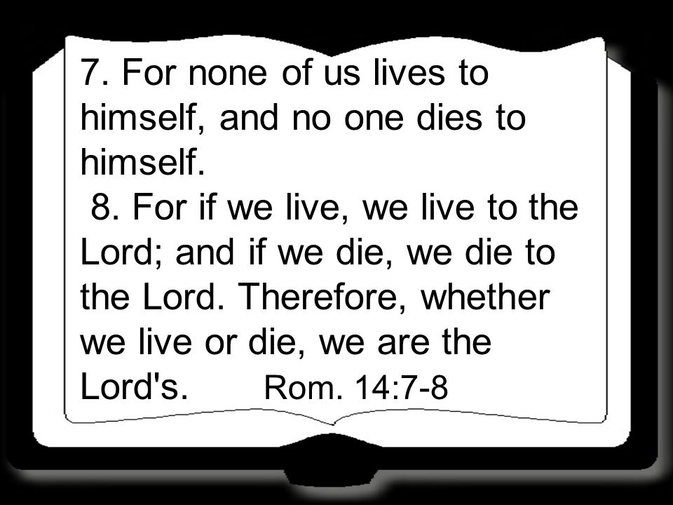7.For none of us lives to himself, and no one dies to himself.