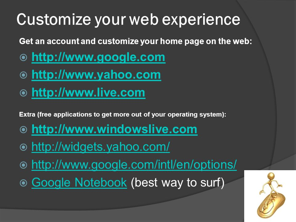 Customize your web experience Get an account and customize your home page on the web: Extra (free applications to get more out of your operating system): Google Notebook (best way to surf) Google Notebook