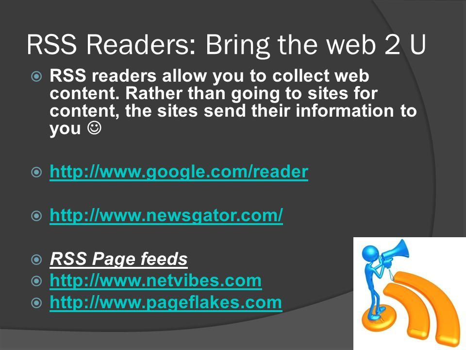 RSS Readers: Bring the web 2 U RSS readers allow you to collect web content.