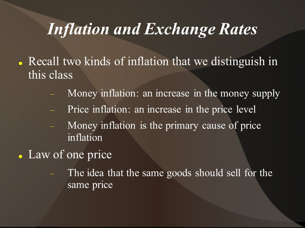 Inflation and Exchange Rates Recall two kinds of inflation that we distinguish in this class Money inflation: an increase in the money supply Price inflation: an increase in the price level Money inflation is the primary cause of price inflation Law of one price The idea that the same goods should sell for the same price