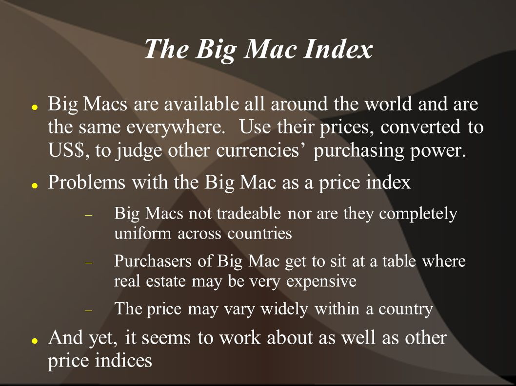 The Big Mac Index Big Macs are available all around the world and are the same everywhere.
