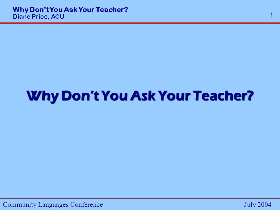 Why Dont You Ask Your Teacher.Diane Price, ACU Community Languages ConferenceJuly 2004 12 Q11.