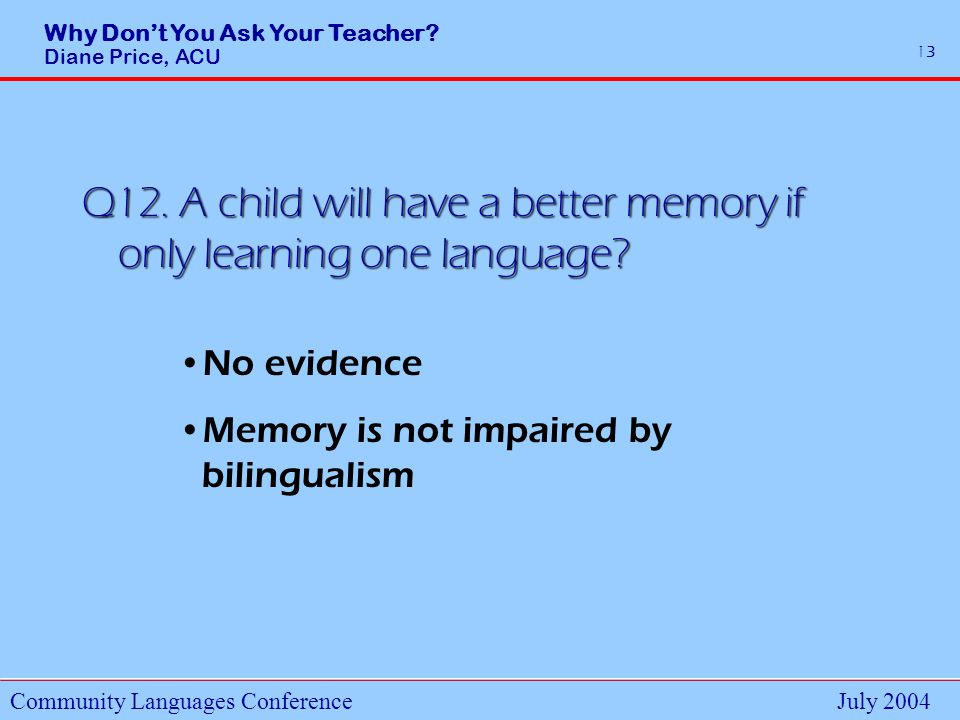 Why Dont You Ask Your Teacher. Diane Price, ACU Community Languages ConferenceJuly 2004 13 Q12.