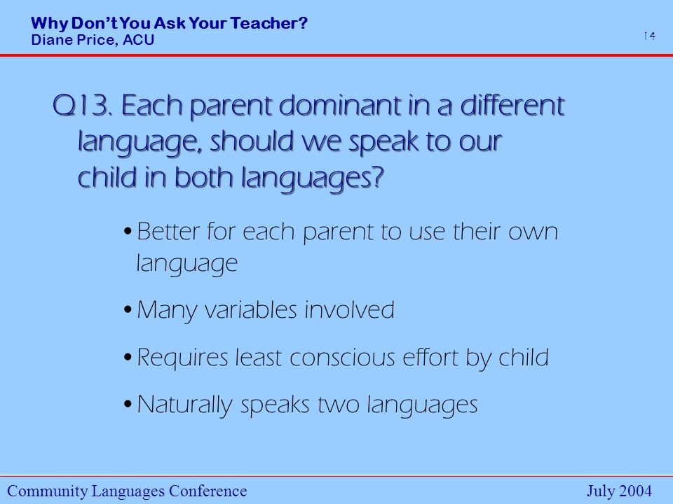 Why Dont You Ask Your Teacher. Diane Price, ACU Community Languages ConferenceJuly 2004 14 Q13.