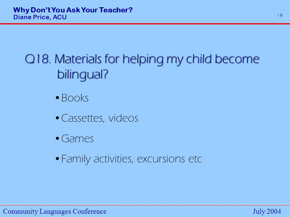 Why Dont You Ask Your Teacher. Diane Price, ACU Community Languages ConferenceJuly 2004 19 Q18.