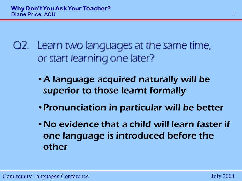 Why Dont You Ask Your Teacher.Diane Price, ACU Community Languages ConferenceJuly 2004 14 Q13.