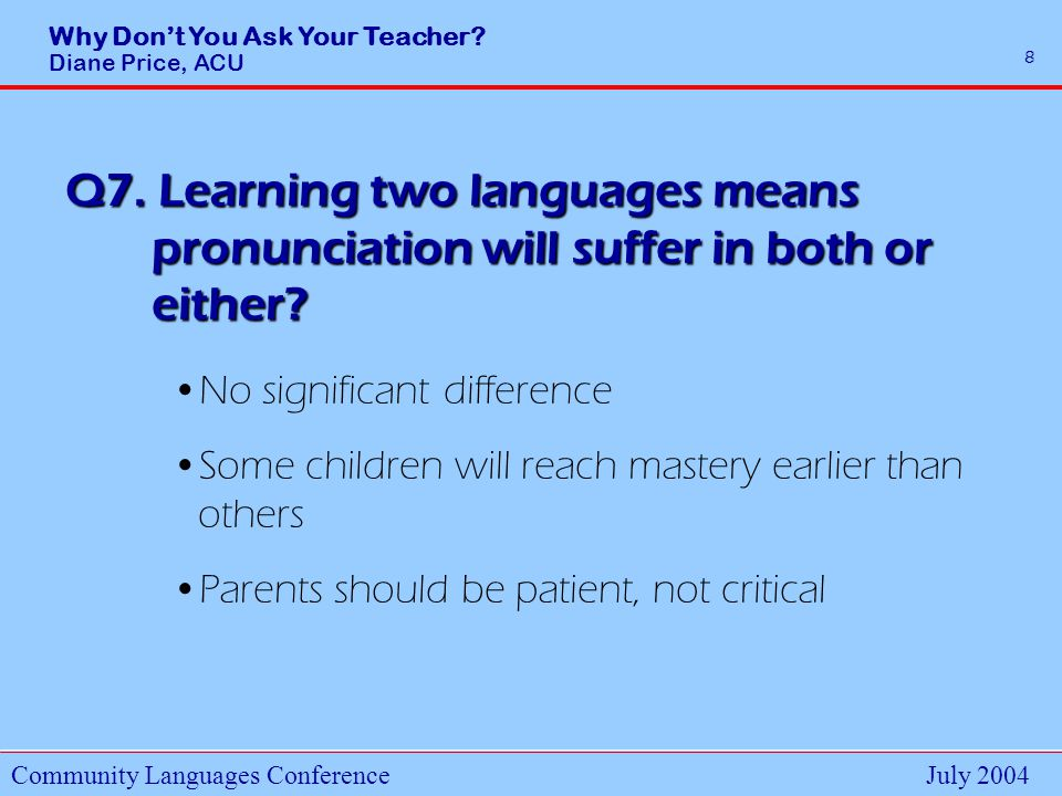 Why Dont You Ask Your Teacher. Diane Price, ACU Community Languages ConferenceJuly 2004 8 Q7.