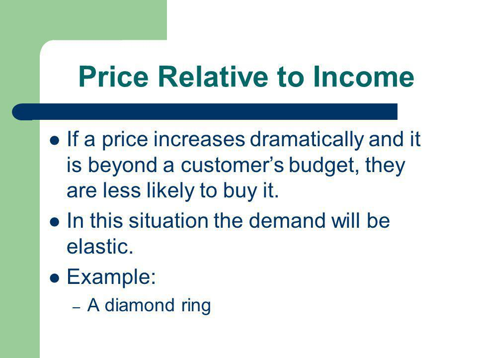 Price Relative to Income If a price increases dramatically and it is beyond a customers budget, they are less likely to buy it. In this situation the