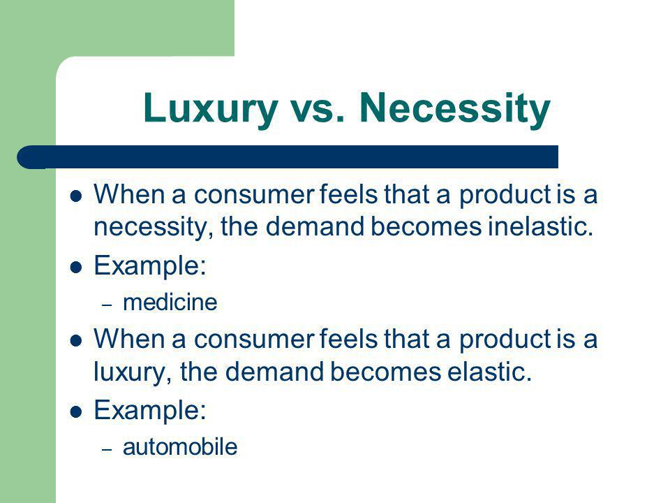 Luxury vs. Necessity When a consumer feels that a product is a necessity, the demand becomes inelastic. Example: – medicine When a consumer feels that