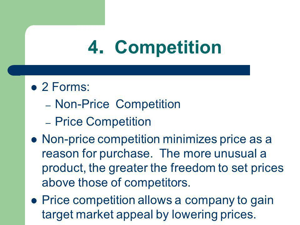 4. Competition 2 Forms: – Non-Price Competition – Price Competition Non-price competition minimizes price as a reason for purchase. The more unusual a