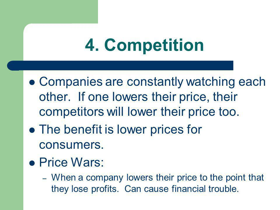 4. Competition Companies are constantly watching each other. If one lowers their price, their competitors will lower their price too. The benefit is l